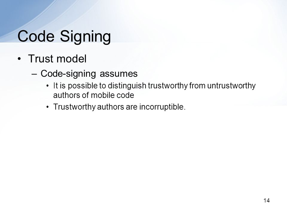 14 Code Signing Trust model –Code-signing assumes It is possible to distinguish trustworthy from untrustworthy authors of mobile code Trustworthy authors are incorruptible.