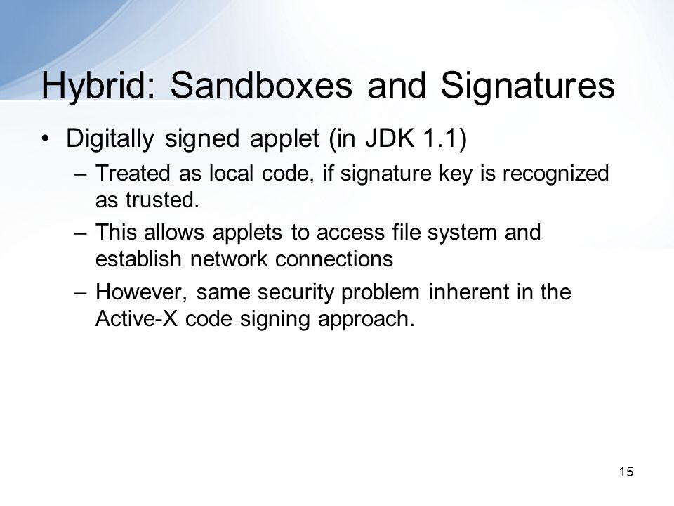 15 Hybrid: Sandboxes and Signatures Digitally signed applet (in JDK 1.1) –Treated as local code, if signature key is recognized as trusted. –This allo