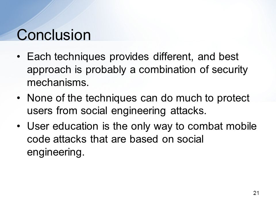 21 Conclusion Each techniques provides different, and best approach is probably a combination of security mechanisms.
