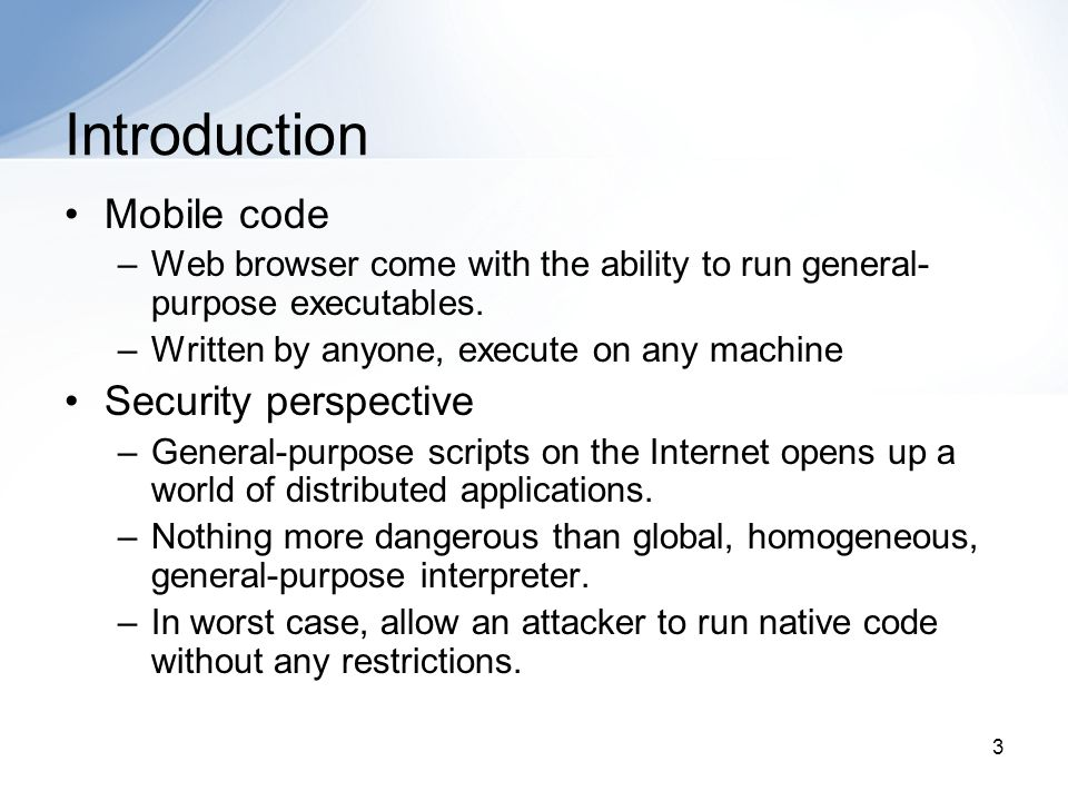 3 Introduction Mobile code –Web browser come with the ability to run general- purpose executables. –Written by anyone, execute on any machine Security