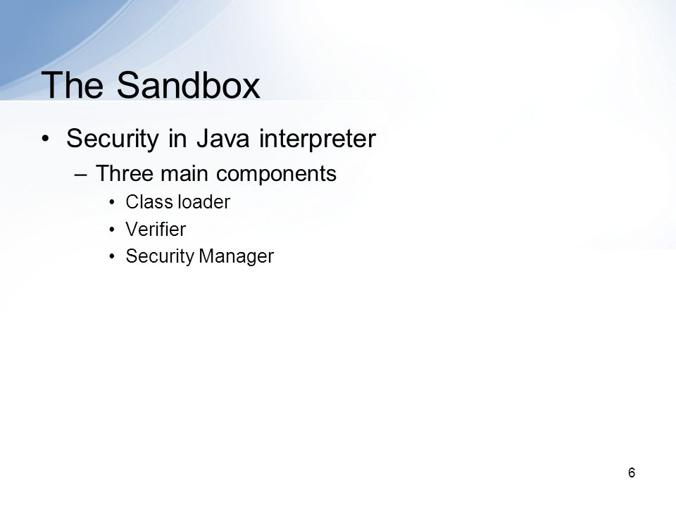 6 The Sandbox Security in Java interpreter –Three main components Class loader Verifier Security Manager