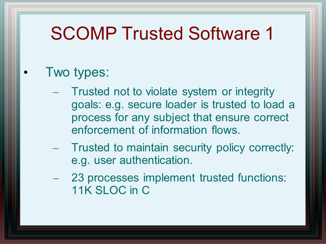 SCOMP Trusted Software 1 Two types: – Trusted not to violate system or integrity goals: e.g. secure loader is trusted to load a process for any subjec