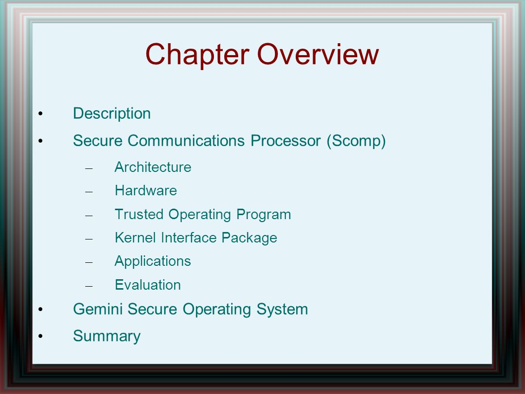Chapter Overview Description Secure Communications Processor (Scomp) – Architecture – Hardware – Trusted Operating Program – Kernel Interface Package