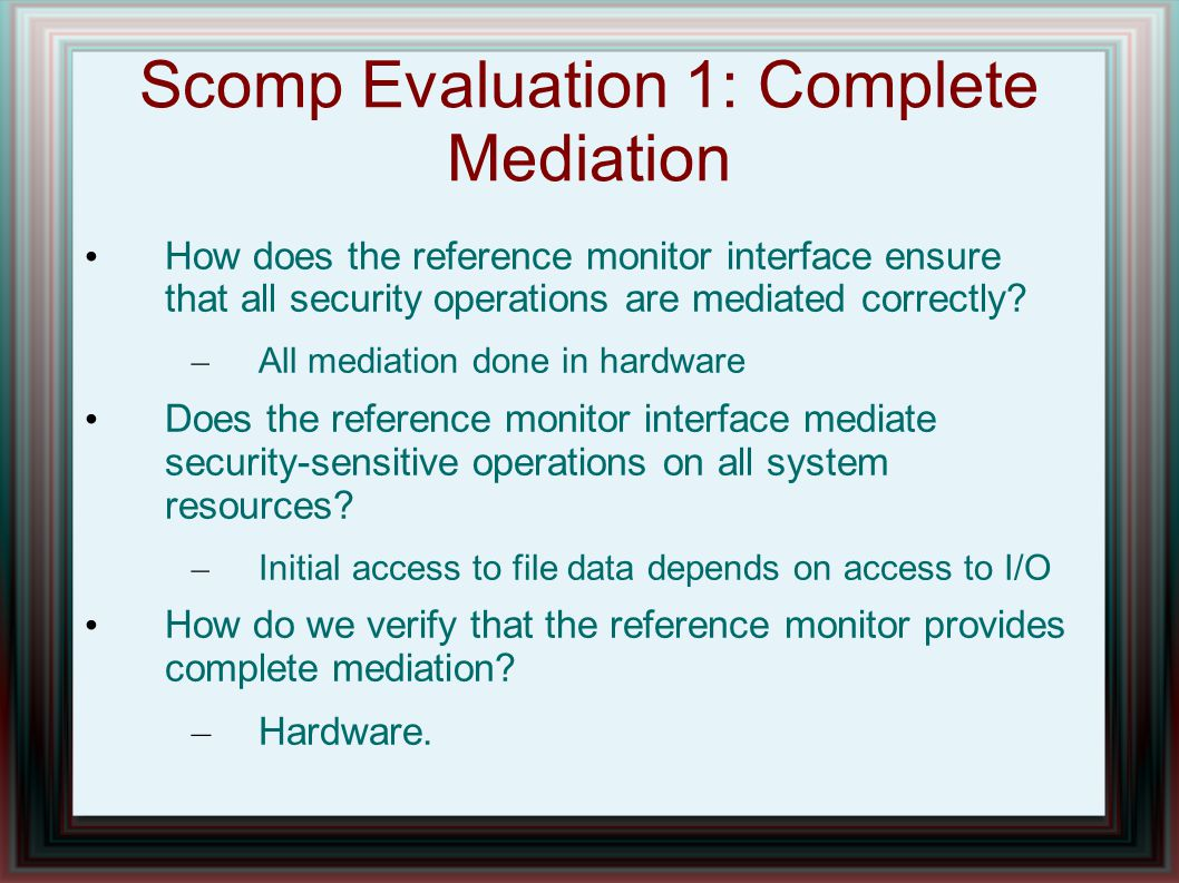 Scomp Evaluation 1: Complete Mediation How does the reference monitor interface ensure that all security operations are mediated correctly? – All medi