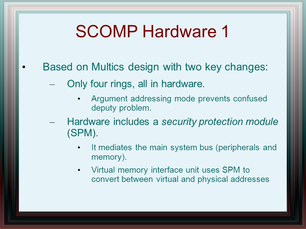 SCOMP Hardware 1 Based on Multics design with two key changes: – Only four rings, all in hardware. Argument addressing mode prevents confused deputy p