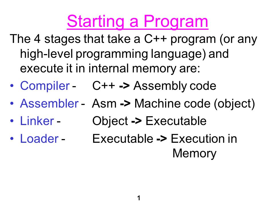 1 Starting a Program The 4 stages that take a C++ program (or any high-level programming language) and execute it in internal memory are: Compiler - C++ -> Assembly code Assembler - Asm -> Machine code (object) Linker -Object -> Executable Loader -Executable -> Execution in Memory