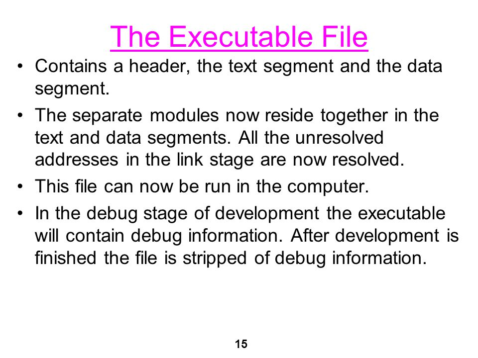 15 The Executable File Contains a header, the text segment and the data segment.