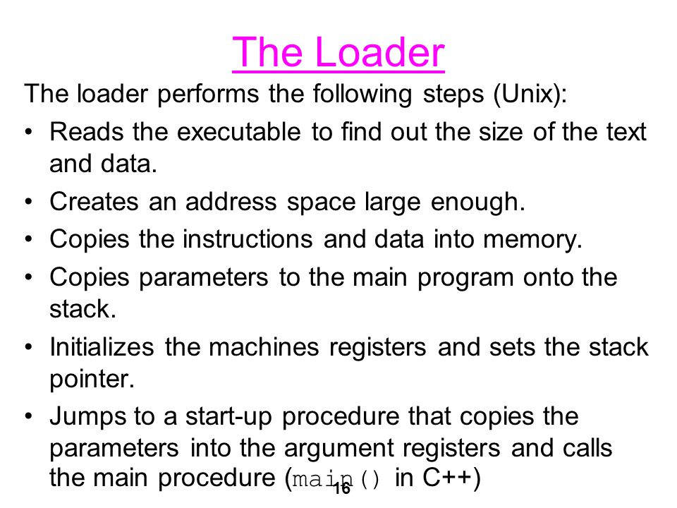 16 The Loader The loader performs the following steps (Unix): Reads the executable to find out the size of the text and data.