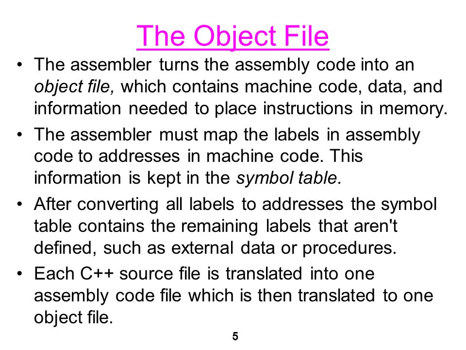 5 The Object File The assembler turns the assembly code into an object file, which contains machine code, data, and information needed to place instructions in memory.