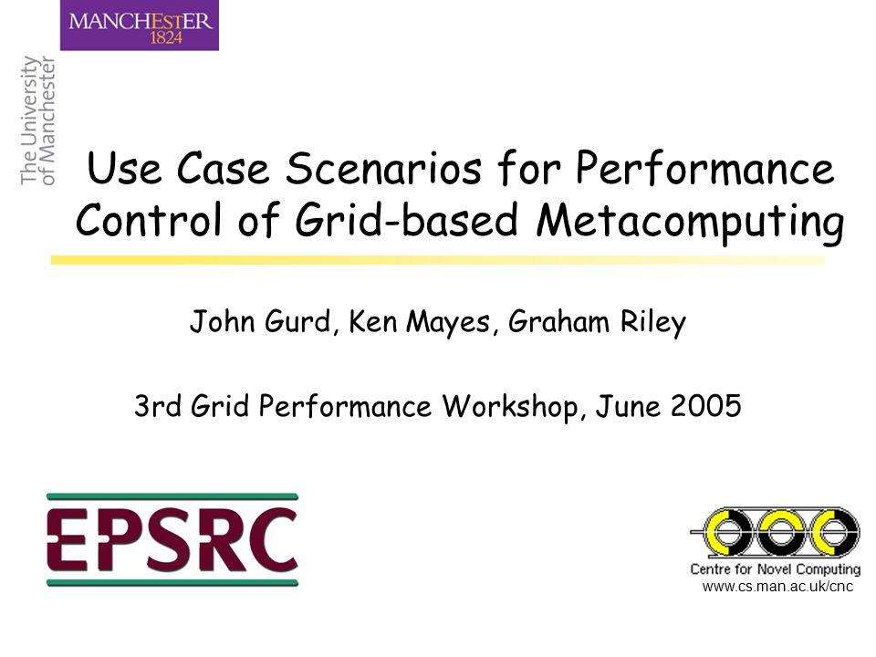 www.cs.man.ac.uk/cnc Use Case Scenarios for Performance Control of Grid-based Metacomputing John Gurd, Ken Mayes, Graham Riley 3rd Grid Performance Wo