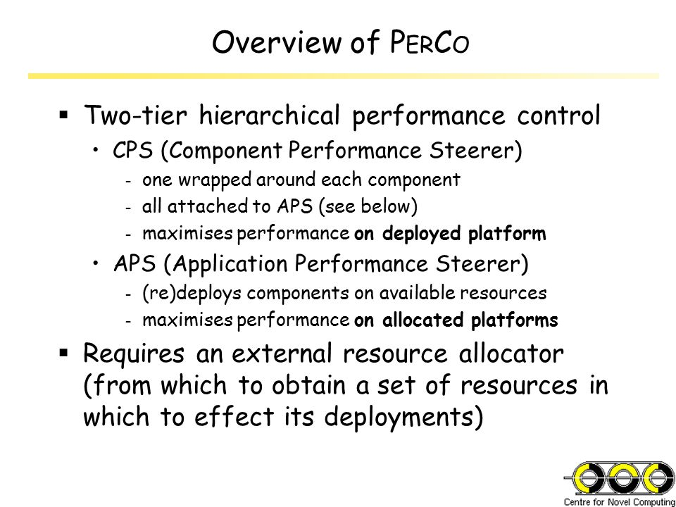 Overview of P ER C O  Two-tier hierarchical performance control CPS (Component Performance Steerer) - one wrapped around each component - all attached to APS (see below) - maximises performance on deployed platform APS (Application Performance Steerer) - (re)deploys components on available resources - maximises performance on allocated platforms  Requires an external resource allocator (from which to obtain a set of resources in which to effect its deployments)