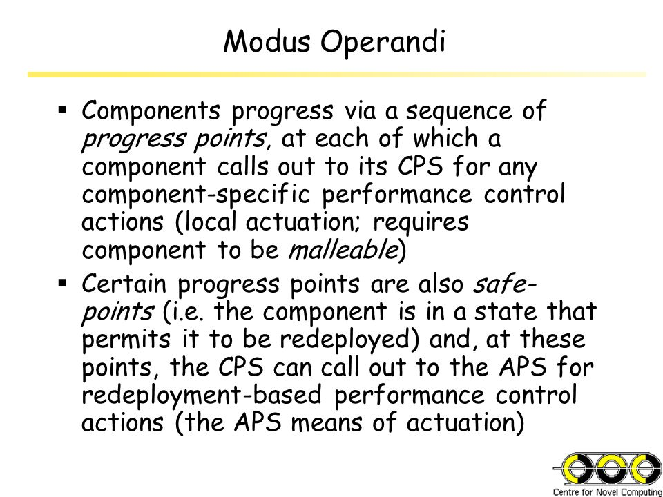 Modus Operandi  Components progress via a sequence of progress points, at each of which a component calls out to its CPS for any component-specific performance control actions (local actuation; requires component to be malleable)  Certain progress points are also safe- points (i.e.