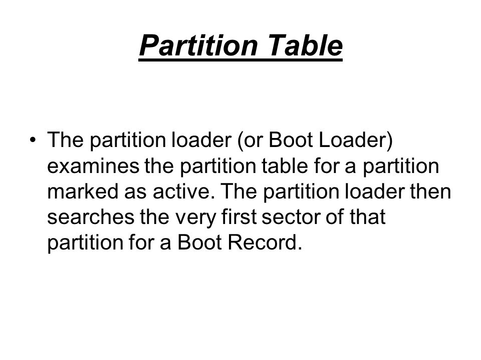 Partition Table The partition loader (or Boot Loader) examines the partition table for a partition marked as active. The partition loader then searche