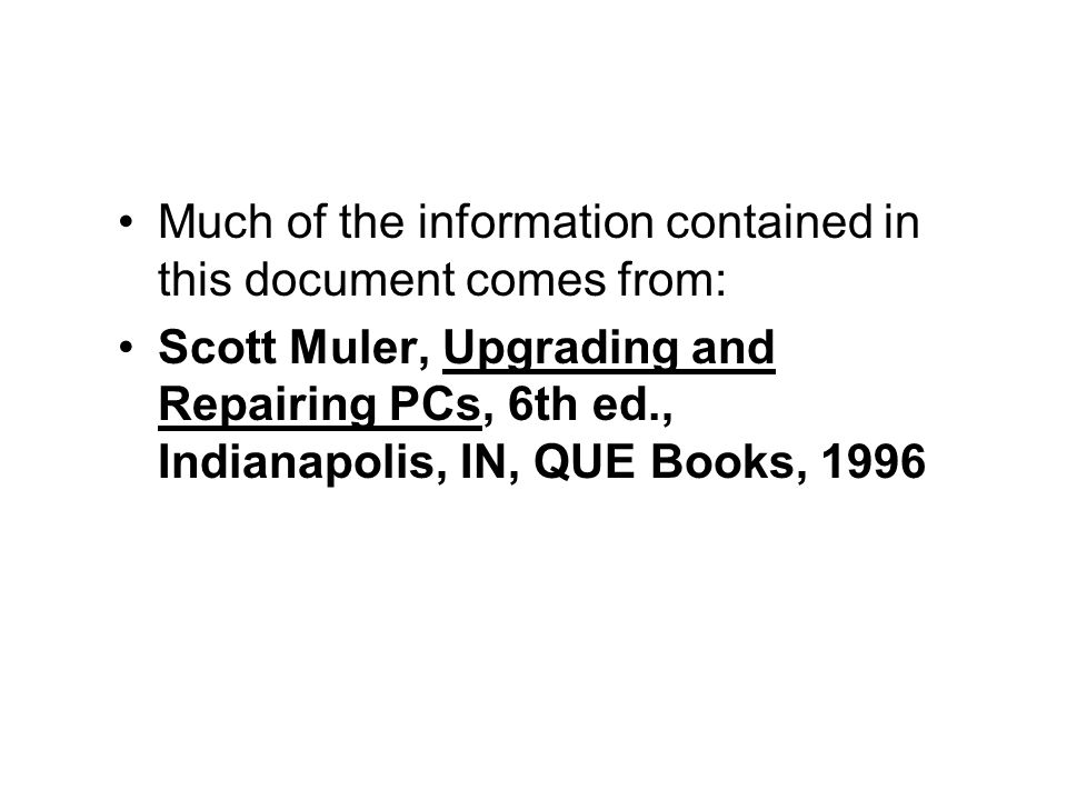 Much of the information contained in this document comes from: Scott Muler, Upgrading and Repairing PCs, 6th ed., Indianapolis, IN, QUE Books, 1996