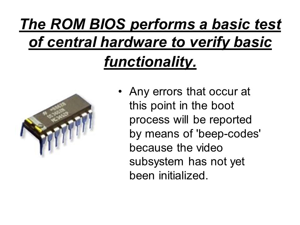 The ROM BIOS performs a basic test of central hardware to verify basic functionality. Any errors that occur at this point in the boot process will be