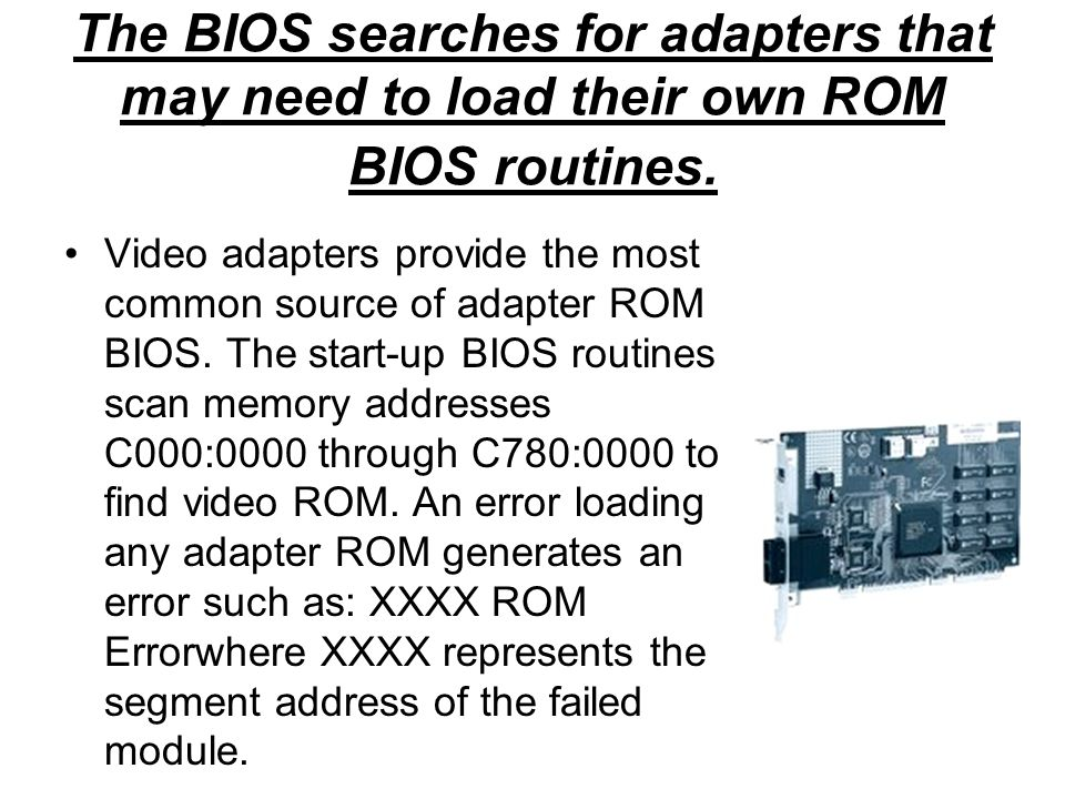 The BIOS searches for adapters that may need to load their own ROM BIOS routines. Video adapters provide the most common source of adapter ROM BIOS. T