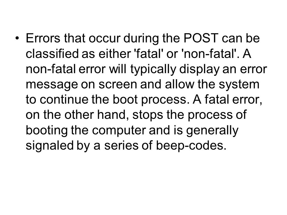 Errors that occur during the POST can be classified as either fatal or non-fatal .