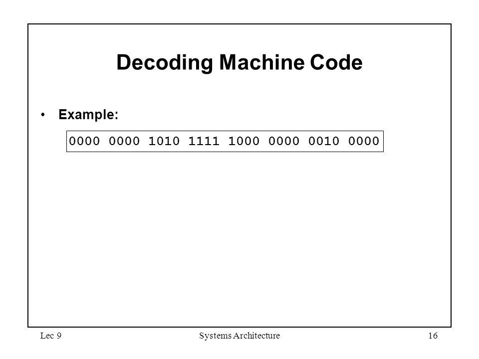 Lec 9Systems Architecture16 Decoding Machine Code Example: 0000 0000 1010 1111 1000 0000 0010 0000