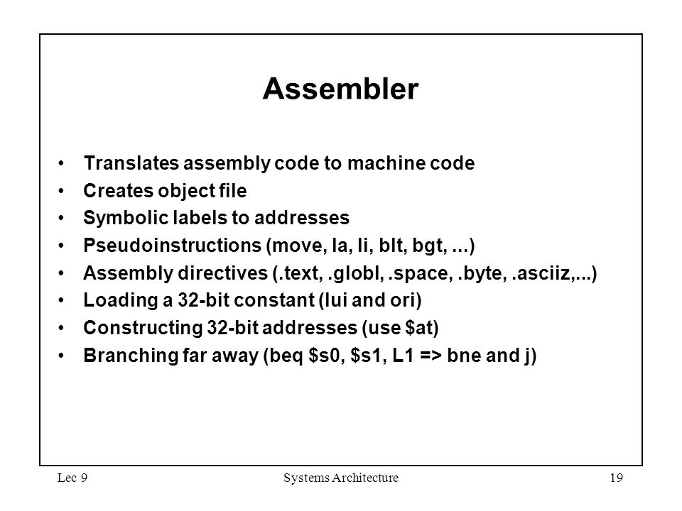 Lec 9Systems Architecture19 Assembler Translates assembly code to machine code Creates object file Symbolic labels to addresses Pseudoinstructions (move, la, li, blt, bgt,...) Assembly directives (.text,.globl,.space,.byte,.asciiz,...) Loading a 32-bit constant (lui and ori) Constructing 32-bit addresses (use $at) Branching far away (beq $s0, $s1, L1 => bne and j)