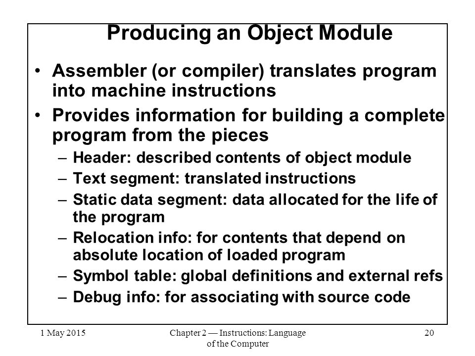 1 May 2015Chapter 2 — Instructions: Language of the Computer 20 Producing an Object Module Assembler (or compiler) translates program into machine instructions Provides information for building a complete program from the pieces –Header: described contents of object module –Text segment: translated instructions –Static data segment: data allocated for the life of the program –Relocation info: for contents that depend on absolute location of loaded program –Symbol table: global definitions and external refs –Debug info: for associating with source code