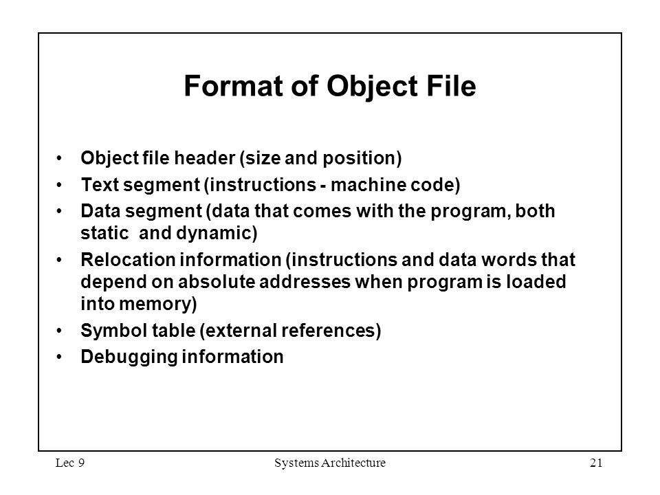 Lec 9Systems Architecture21 Format of Object File Object file header (size and position) Text segment (instructions - machine code) Data segment (data that comes with the program, both static and dynamic) Relocation information (instructions and data words that depend on absolute addresses when program is loaded into memory) Symbol table (external references) Debugging information