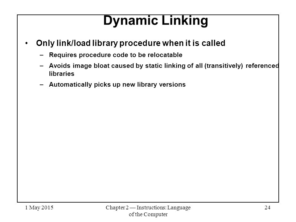 1 May 2015Chapter 2 — Instructions: Language of the Computer 24 Dynamic Linking Only link/load library procedure when it is called –Requires procedure code to be relocatable –Avoids image bloat caused by static linking of all (transitively) referenced libraries –Automatically picks up new library versions