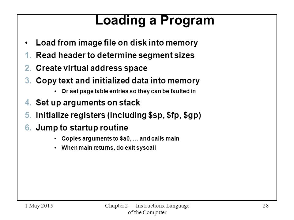 1 May 2015Chapter 2 — Instructions: Language of the Computer 28 Loading a Program Load from image file on disk into memory 1.Read header to determine segment sizes 2.Create virtual address space 3.Copy text and initialized data into memory Or set page table entries so they can be faulted in 4.Set up arguments on stack 5.Initialize registers (including $sp, $fp, $gp) 6.Jump to startup routine Copies arguments to $a0, … and calls main When main returns, do exit syscall
