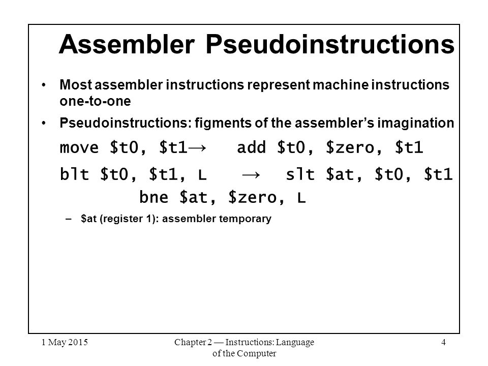 1 May 2015Chapter 2 — Instructions: Language of the Computer 4 Assembler Pseudoinstructions Most assembler instructions represent machine instructions one-to-one Pseudoinstructions: figments of the assembler's imagination move $t0, $t1 → add $t0, $zero, $t1 blt $t0, $t1, L → slt $at, $t0, $t1 bne $at, $zero, L –$at (register 1): assembler temporary