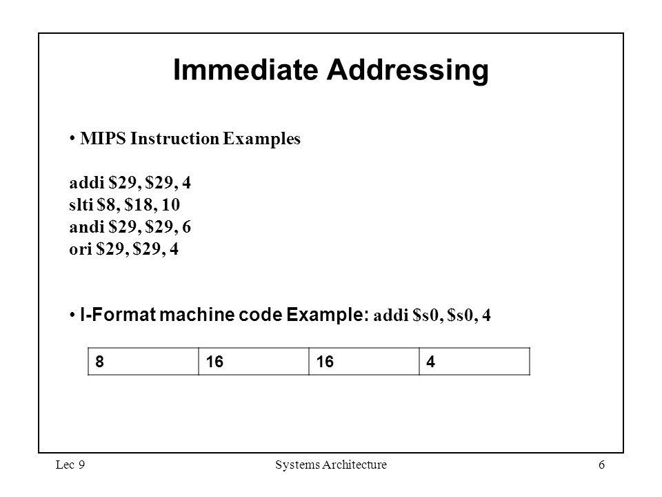 Lec 9Systems Architecture6 MIPS Instruction Examples addi $29, $29, 4 slti $8, $18, 10 andi $29, $29, 6 ori $29, $29, 4 I-Format machine code Example: addi $s0, $s0, 4 Immediate Addressing 816 4