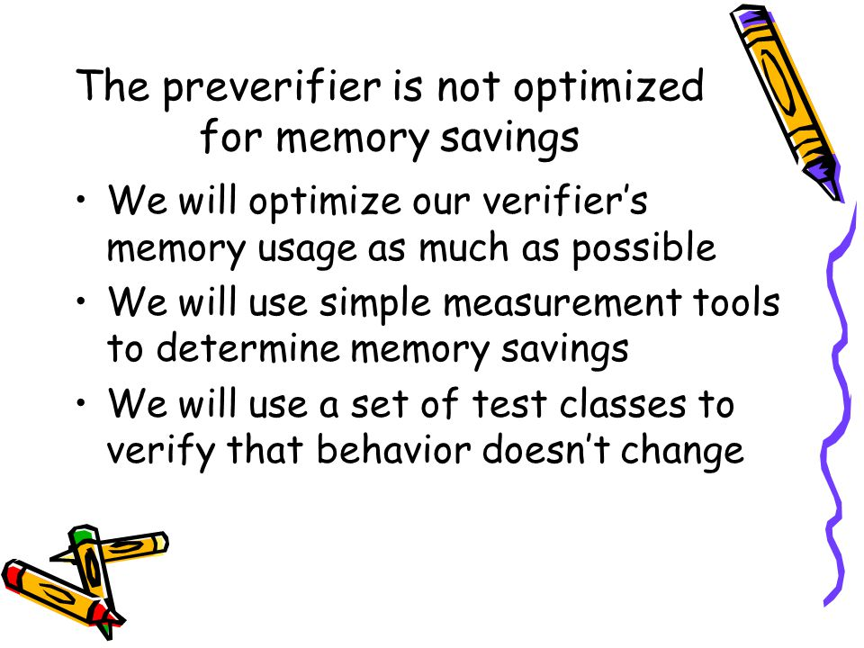 The preverifier is not optimized for memory savings We will optimize our verifier's memory usage as much as possible We will use simple measurement tools to determine memory savings We will use a set of test classes to verify that behavior doesn't change