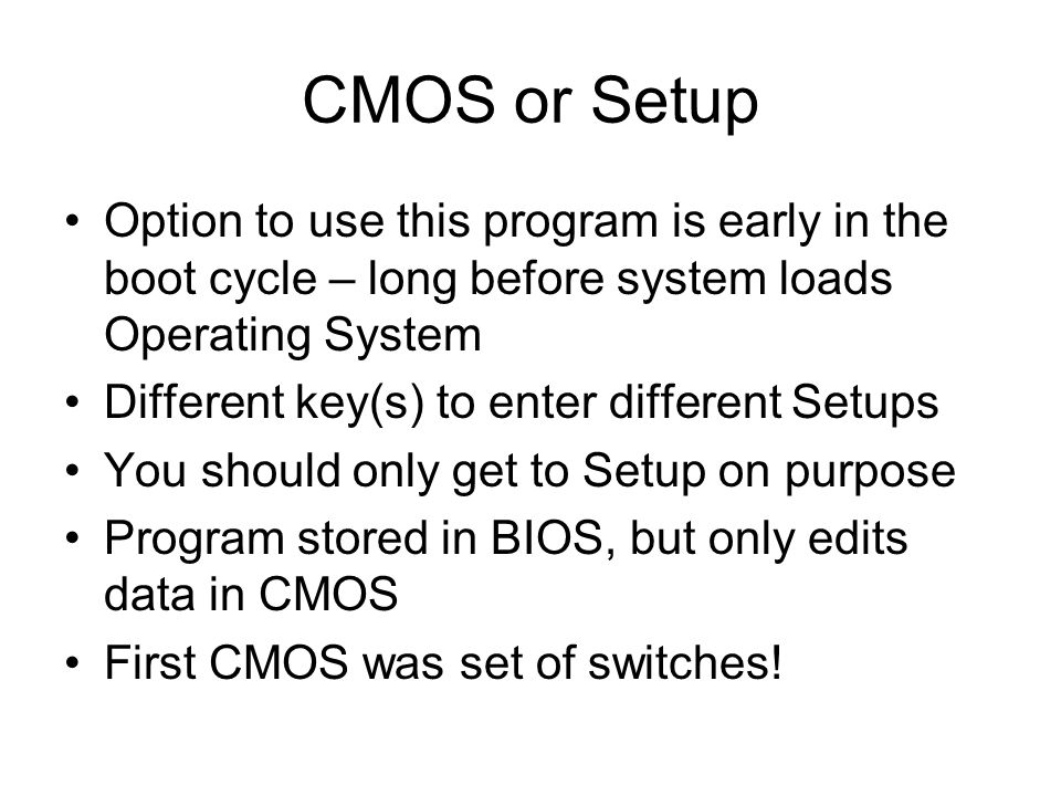CMOS or Setup Option to use this program is early in the boot cycle – long before system loads Operating System Different key(s) to enter different Setups You should only get to Setup on purpose Program stored in BIOS, but only edits data in CMOS First CMOS was set of switches!