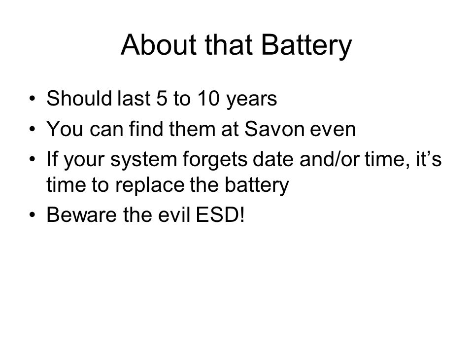 About that Battery Should last 5 to 10 years You can find them at Savon even If your system forgets date and/or time, it's time to replace the battery Beware the evil ESD!