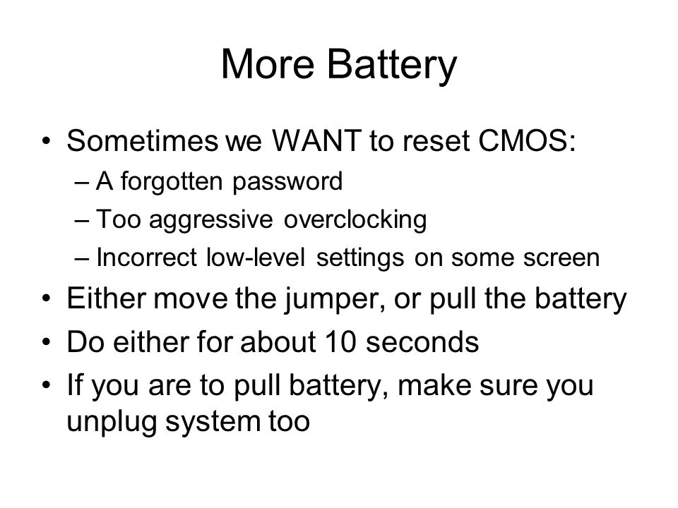More Battery Sometimes we WANT to reset CMOS: –A forgotten password –Too aggressive overclocking –Incorrect low-level settings on some screen Either move the jumper, or pull the battery Do either for about 10 seconds If you are to pull battery, make sure you unplug system too