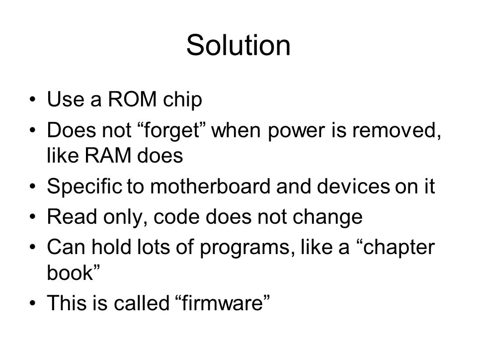 Solution Use a ROM chip Does not forget when power is removed, like RAM does Specific to motherboard and devices on it Read only, code does not change Can hold lots of programs, like a chapter book This is called firmware