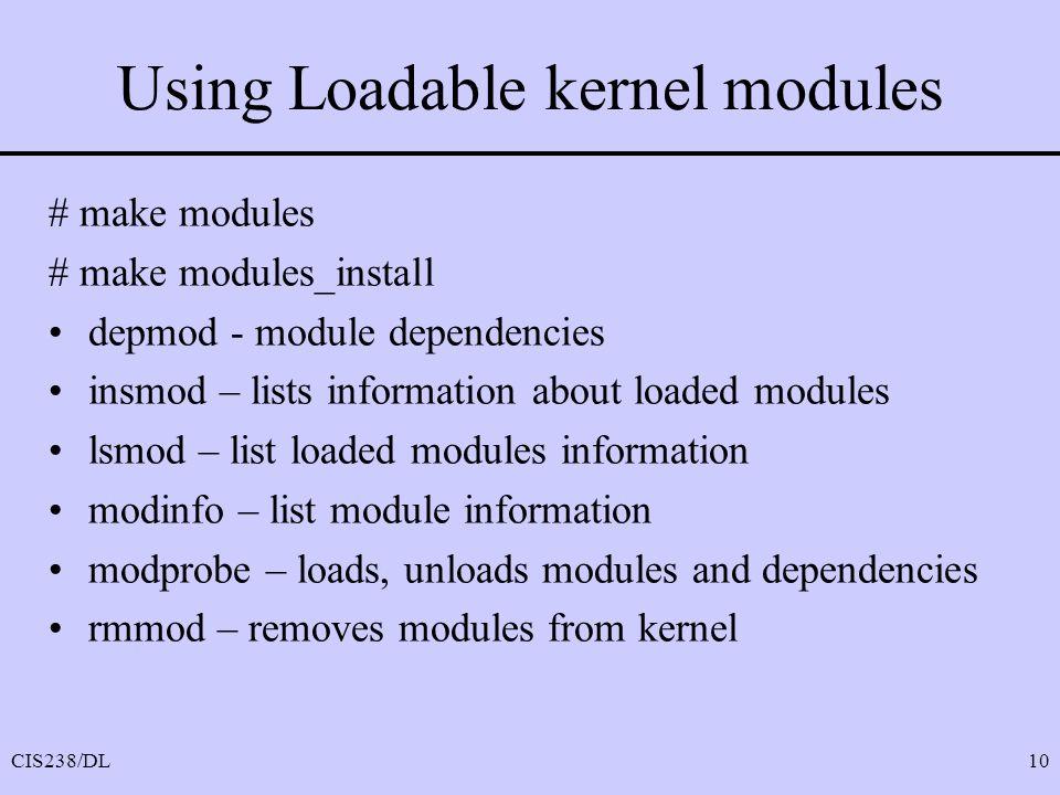 CIS238/DL10 Using Loadable kernel modules # make modules # make modules_install depmod - module dependencies insmod – lists information about loaded modules lsmod – list loaded modules information modinfo – list module information modprobe – loads, unloads modules and dependencies rmmod – removes modules from kernel