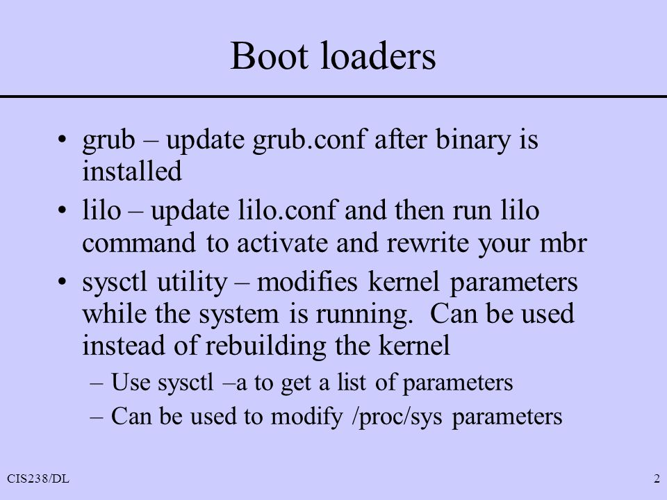 CIS238/DL2 Boot loaders grub – update grub.conf after binary is installed lilo – update lilo.conf and then run lilo command to activate and rewrite your mbr sysctl utility – modifies kernel parameters while the system is running.