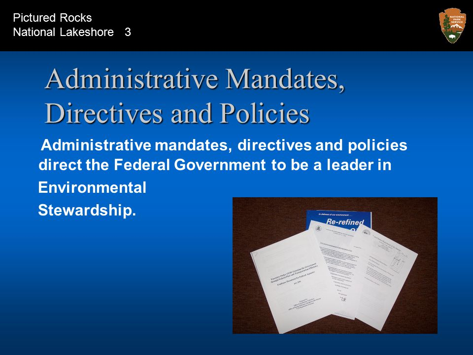 Administrative Mandates, Directives and Policies Administrative mandates, directives and policies direct the Federal Government to be a leader in Environmental Stewardship.