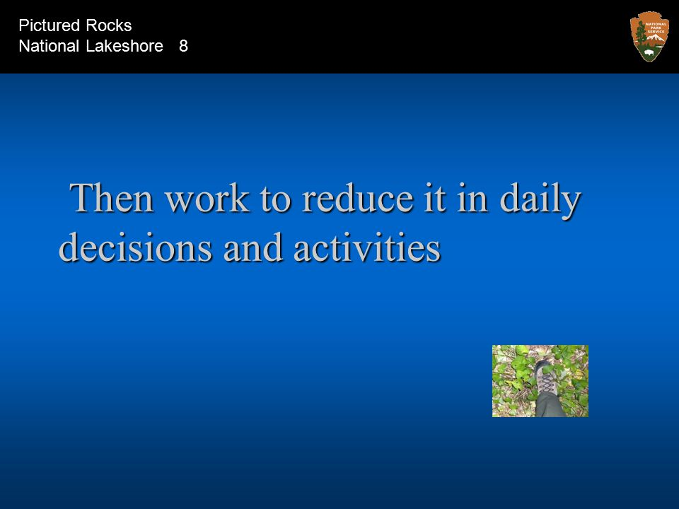 Then work to reduce it in daily decisions and activities Then work to reduce it in daily decisions and activities Pictured Rocks National Lakeshore 8