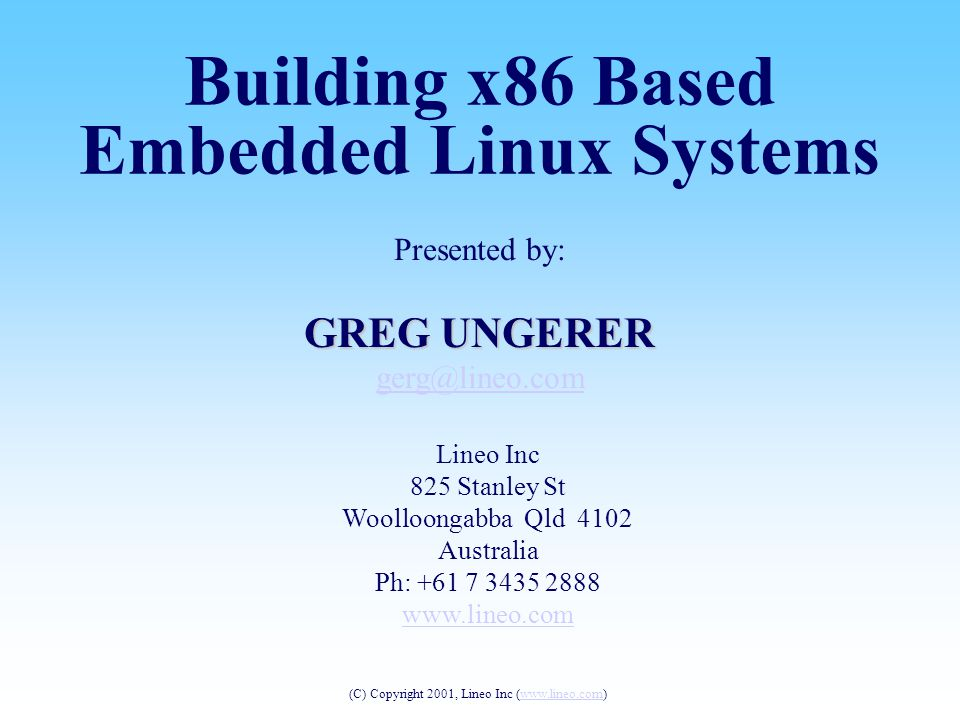 Presented by: GREG UNGERER gerg@lineo.com Lineo Inc 825 Stanley St Woolloongabba Qld 4102 Australia Ph: +61 7 3435 2888 www.lineo.com Building x86 Based Embedded Linux Systems (C) Copyright 2001, Lineo Inc (www.lineo.com)www.lineo.com