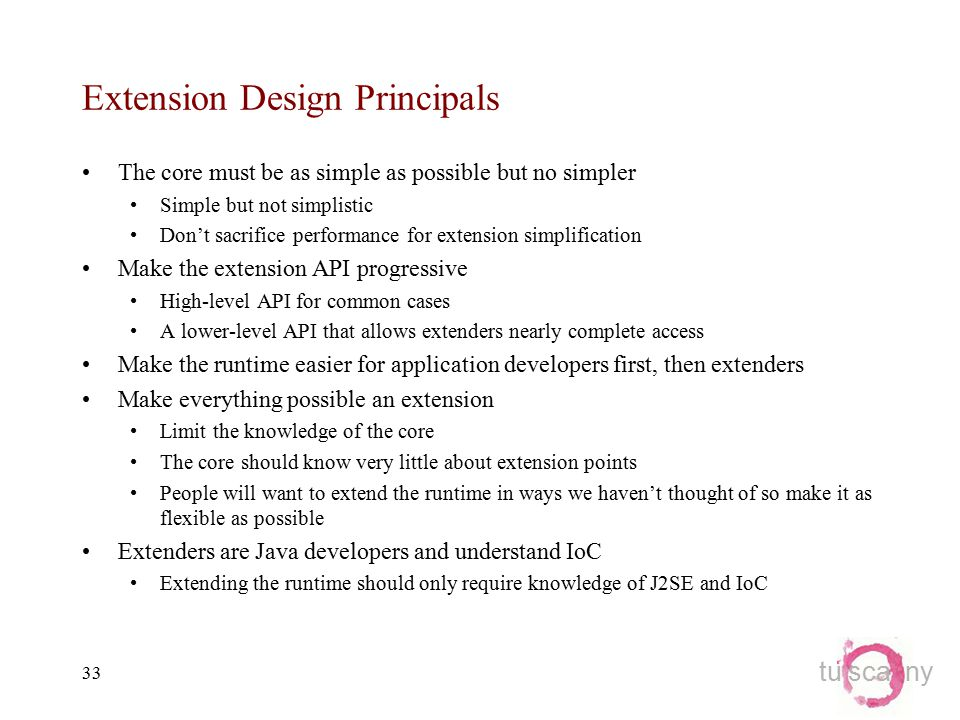 tu sca ny 33 Extension Design Principals The core must be as simple as possible but no simpler Simple but not simplistic Don't sacrifice performance for extension simplification Make the extension API progressive High-level API for common cases A lower-level API that allows extenders nearly complete access Make the runtime easier for application developers first, then extenders Make everything possible an extension Limit the knowledge of the core The core should know very little about extension points People will want to extend the runtime in ways we haven't thought of so make it as flexible as possible Extenders are Java developers and understand IoC Extending the runtime should only require knowledge of J2SE and IoC