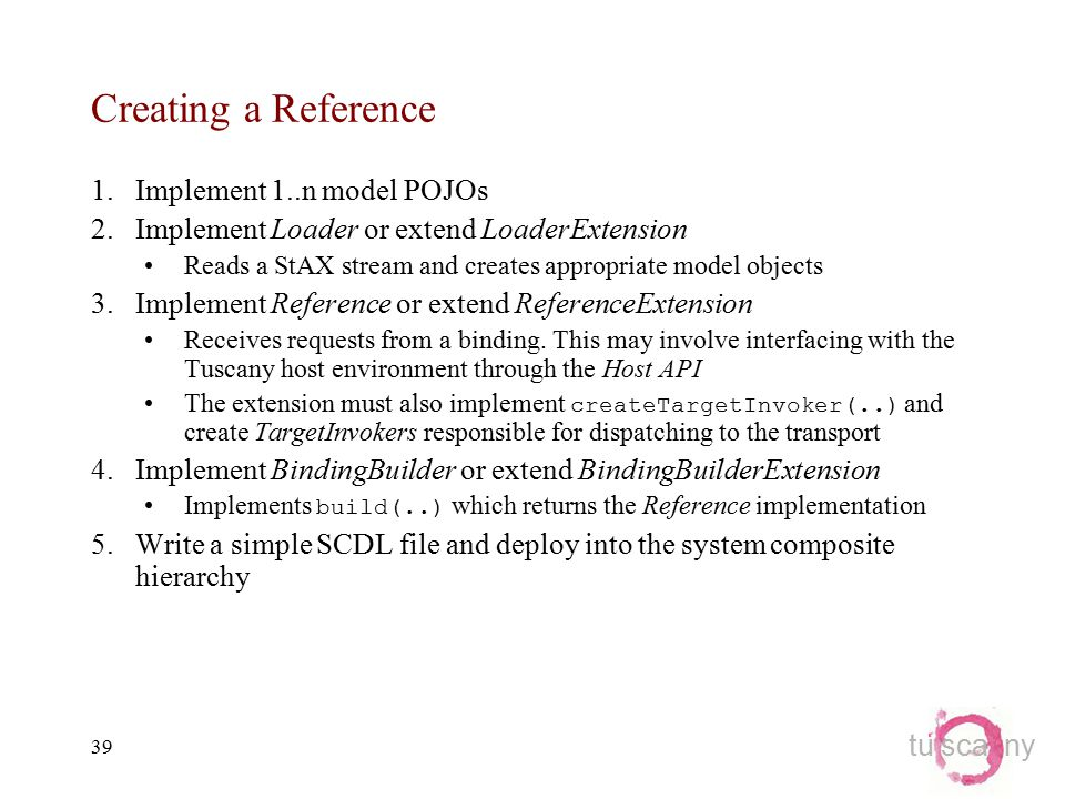 tu sca ny 39 Creating a Reference 1.Implement 1..n model POJOs 2.Implement Loader or extend LoaderExtension Reads a StAX stream and creates appropriate model objects 3.Implement Reference or extend ReferenceExtension Receives requests from a binding.