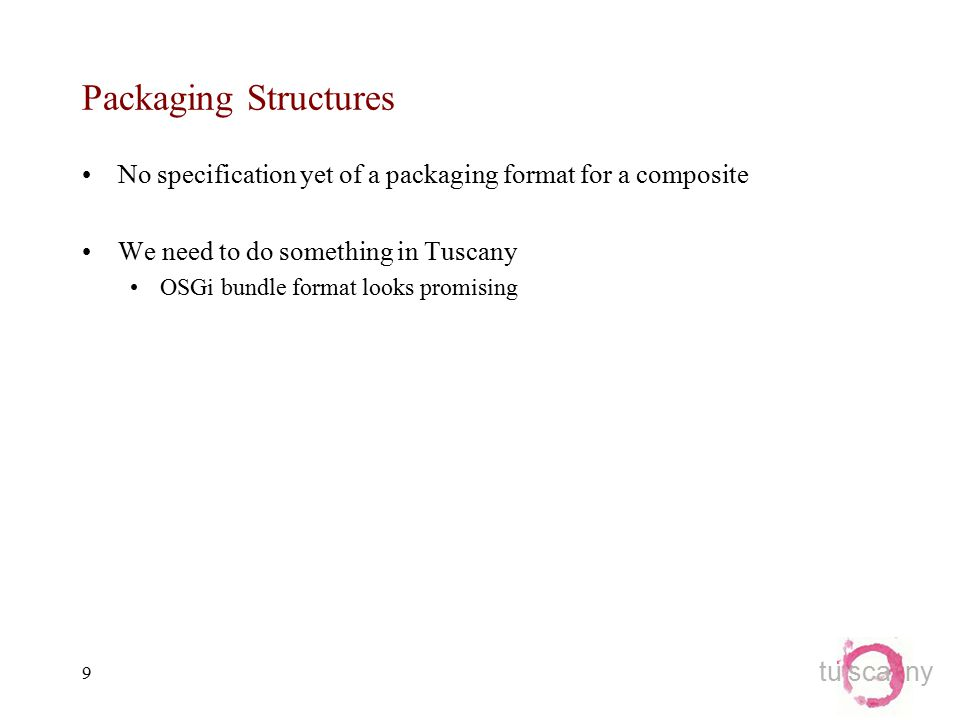 tu sca ny 9 Packaging Structures No specification yet of a packaging format for a composite We need to do something in Tuscany OSGi bundle format looks promising