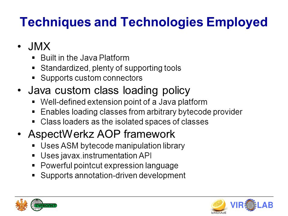 Techniques and Technologies Employed JMX  Built in the Java Platform  Standardized, plenty of supporting tools  Supports custom connectors Java custom class loading policy  Well-defined extension point of a Java platform  Enables loading classes from arbitrary bytecode provider  Class loaders as the isolated spaces of classes AspectWerkz AOP framework  Uses ASM bytecode manipulation library  Uses javax.instrumentation API  Powerful pointcut expression language  Supports annotation-driven development