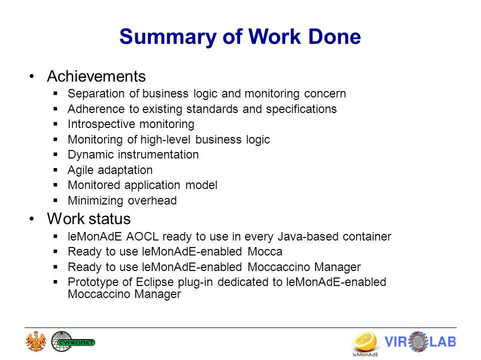 Summary of Work Done Achievements  Separation of business logic and monitoring concern  Adherence to existing standards and specifications  Introspective monitoring  Monitoring of high-level business logic  Dynamic instrumentation  Agile adaptation  Monitored application model  Minimizing overhead Work status  leMonAdE AOCL ready to use in every Java-based container  Ready to use leMonAdE-enabled Mocca  Ready to use leMonAdE-enabled Moccaccino Manager  Prototype of Eclipse plug-in dedicated to leMonAdE-enabled Moccaccino Manager