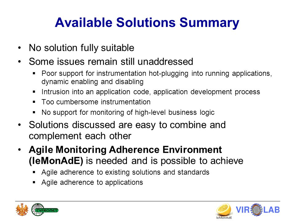 Available Solutions Summary No solution fully suitable Some issues remain still unaddressed  Poor support for instrumentation hot-plugging into running applications, dynamic enabling and disabling  Intrusion into an application code, application development process  Too cumbersome instrumentation  No support for monitoring of high-level business logic Solutions discussed are easy to combine and complement each other Agile Monitoring Adherence Environment (leMonAdE) is needed and is possible to achieve  Agile adherence to existing solutions and standards  Agile adherence to applications