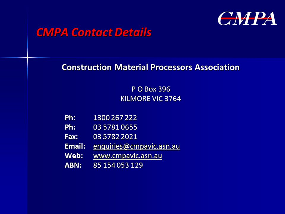 CMPA Contact Details Construction Material Processors Association P O Box 396 KILMORE VIC 3764 Ph:1300 267 222 Ph:03 5781 0655 Fax:03 5782 2021 Email:enquiries@cmpavic.asn.au enquiries@cmpavic.asn.au Web: www.cmpavic.asn.au www.cmpavic.asn.au ABN:85 154 053 129