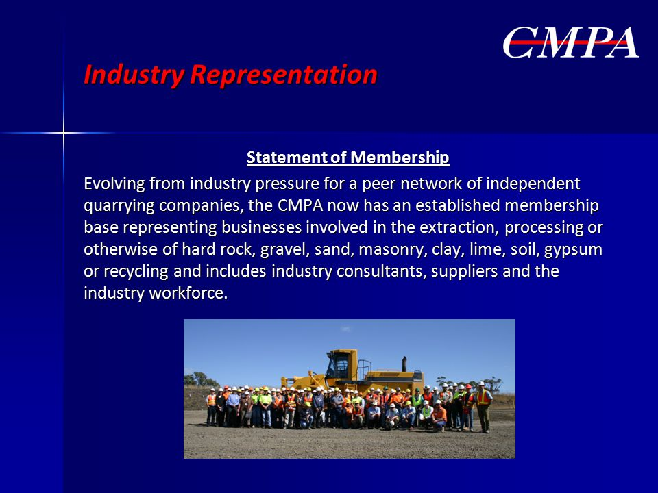 Industry Representation Statement of Membership Evolving from industry pressure for a peer network of independent quarrying companies, the CMPA now has an established membership base representing businesses involved in the extraction, processing or otherwise of hard rock, gravel, sand, masonry, clay, lime, soil, gypsum or recycling and includes industry consultants, suppliers and the industry workforce.
