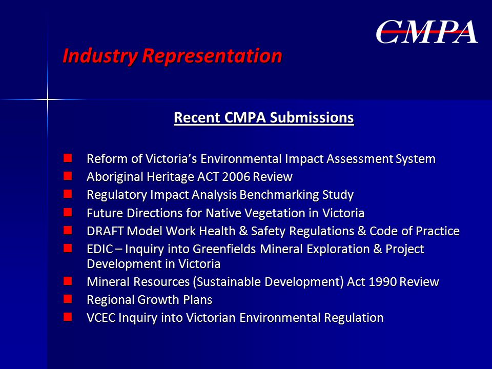 Industry Representation Recent CMPA Submissions Reform of Victoria's Environmental Impact Assessment System Reform of Victoria's Environmental Impact Assessment System Aboriginal Heritage ACT 2006 Review Aboriginal Heritage ACT 2006 Review Regulatory Impact Analysis Benchmarking Study Regulatory Impact Analysis Benchmarking Study Future Directions for Native Vegetation in Victoria Future Directions for Native Vegetation in Victoria DRAFT Model Work Health & Safety Regulations & Code of Practice DRAFT Model Work Health & Safety Regulations & Code of Practice EDIC – Inquiry into Greenfields Mineral Exploration & Project Development in Victoria EDIC – Inquiry into Greenfields Mineral Exploration & Project Development in Victoria Mineral Resources (Sustainable Development) Act 1990 Review Mineral Resources (Sustainable Development) Act 1990 Review Regional Growth Plans Regional Growth Plans VCEC Inquiry into Victorian Environmental Regulation VCEC Inquiry into Victorian Environmental Regulation
