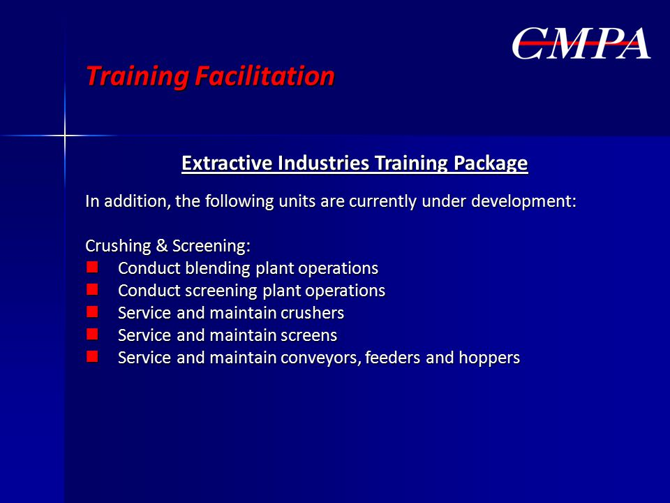 Training Facilitation Extractive Industries Training Package In addition, the following units are currently under development: Crushing & Screening: Conduct blending plant operations Conduct blending plant operations Conduct screening plant operations Conduct screening plant operations Service and maintain crushers Service and maintain crushers Service and maintain screens Service and maintain screens Service and maintain conveyors, feeders and hoppers Service and maintain conveyors, feeders and hoppers
