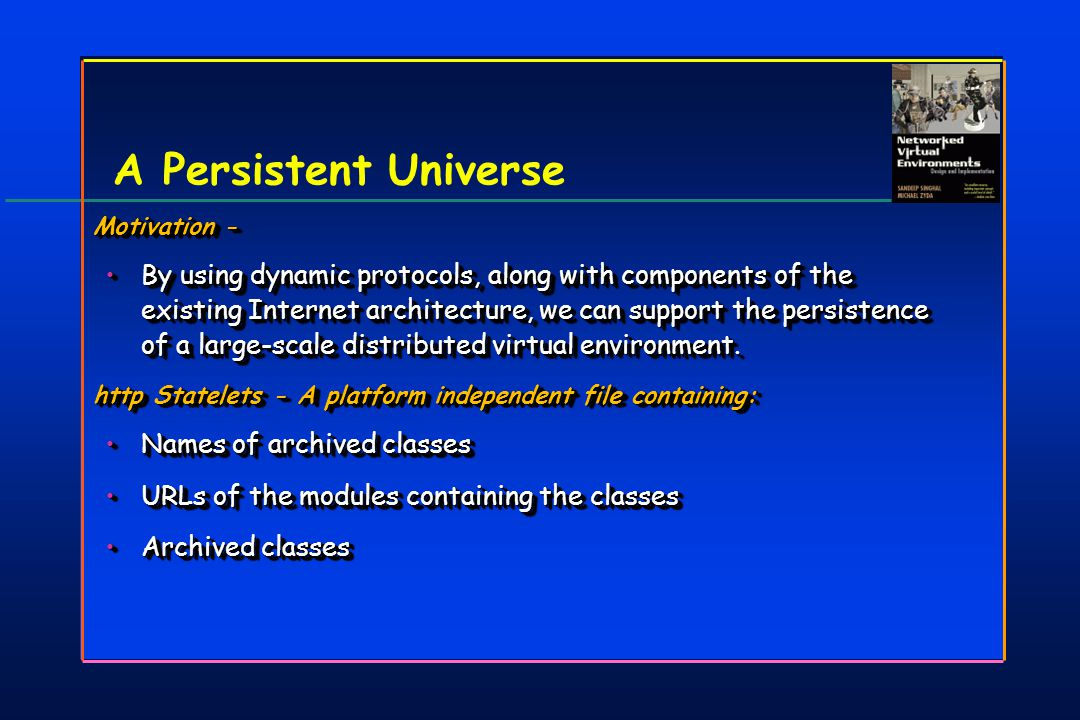A Persistent Universe Motivation - By using dynamic protocols, along with components of the existing Internet architecture, we can support the persistence of a large-scale distributed virtual environment.By using dynamic protocols, along with components of the existing Internet architecture, we can support the persistence of a large-scale distributed virtual environment.